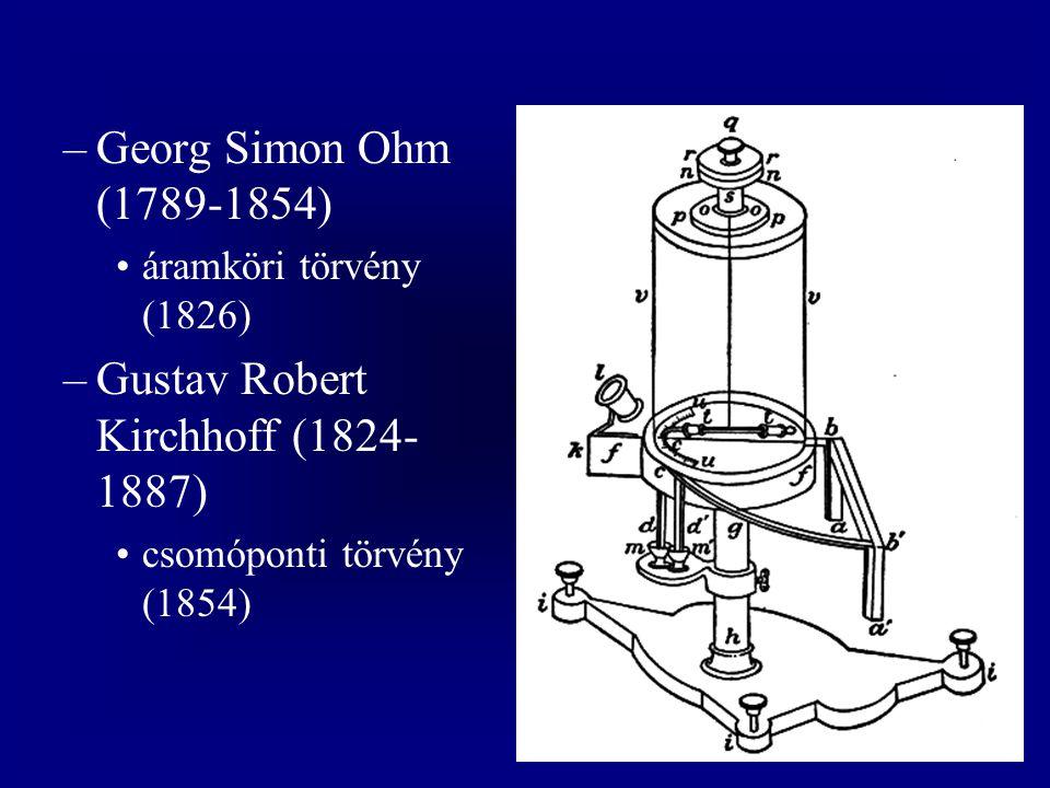 –Georg Simon Ohm (1789-1854) áramköri törvény (1826) –Gustav Robert Kirchhoff (1824- 1887) csomóponti törvény (1854)