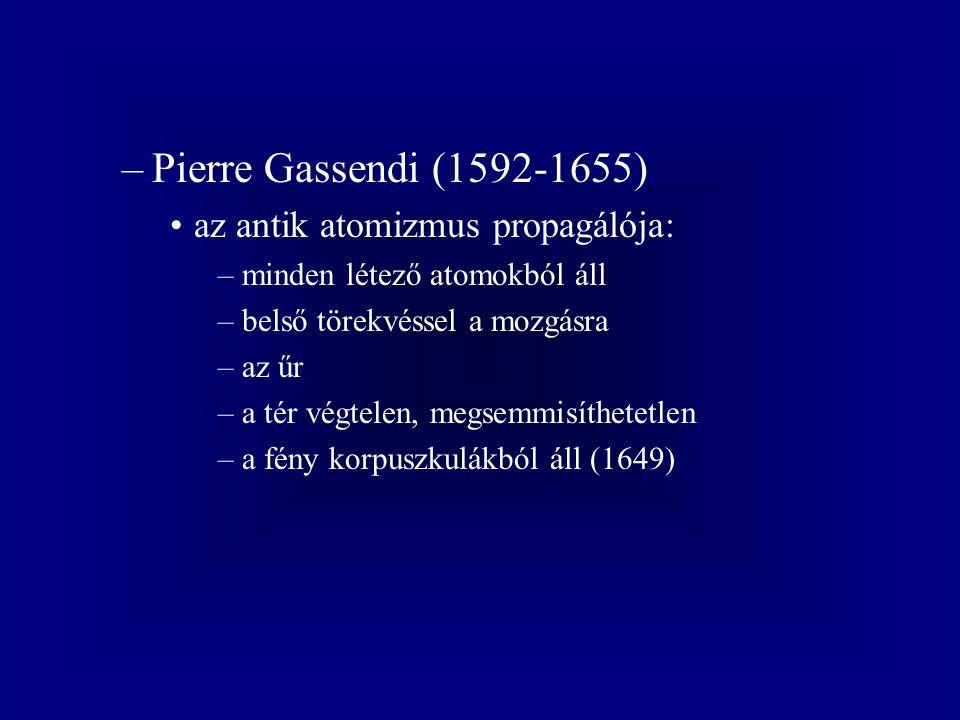 –Pierre Gassendi (1592-1655) az antik atomizmus propagálója: –minden létező atomokból áll –belső törekvéssel a mozgásra –az űr –a tér végtelen, megsemmisíthetetlen –a fény korpuszkulákból áll (1649)