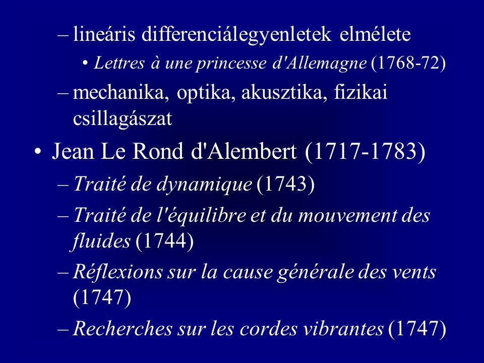 –lineáris differenciálegyenletek elmélete Lettres à une princesse d Allemagne (1768-72) –mechanika, optika, akusztika, fizikai csillagászat Jean Le Rond d Alembert (1717-1783) –Traité de dynamique (1743) –Traité de l équilibre et du mouvement des fluides (1744) –Réflexions sur la cause générale des vents (1747) –Recherches sur les cordes vibrantes (1747)