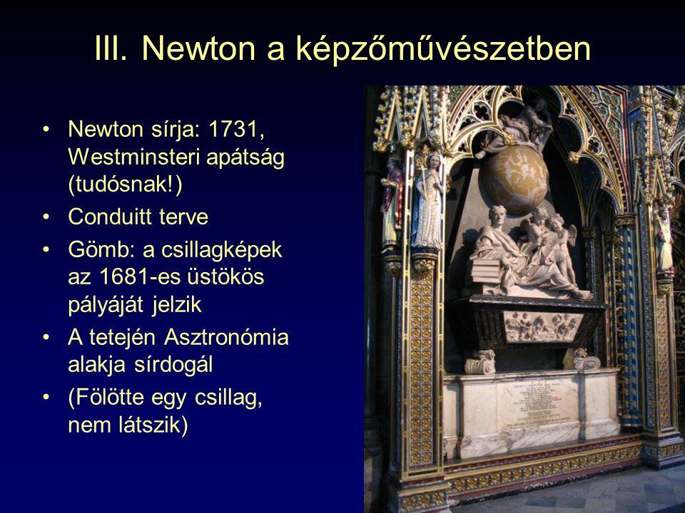 III. Newton a képzőművészetben Newton sírja: 1731, Westminsteri apátság (tudósnak!) Conduitt terve Gömb: a csillagképek az 1681-es üstökös pályáját je