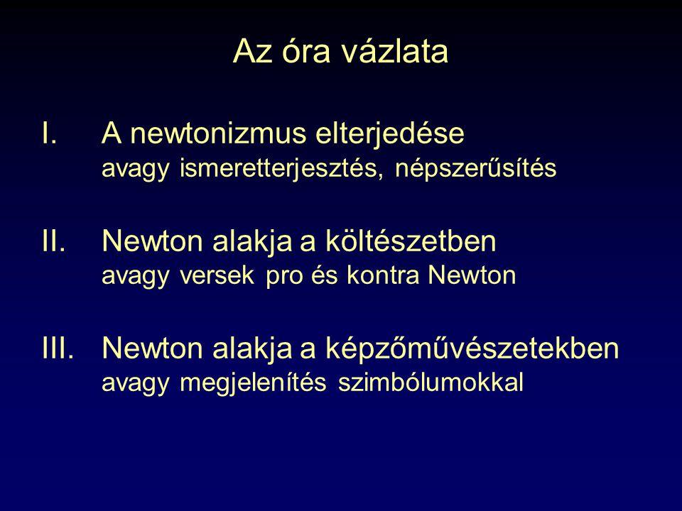 Az óra vázlata I.A newtonizmus elterjedése avagy ismeretterjesztés, népszerűsítés II.Newton alakja a költészetben avagy versek pro és kontra Newton III.Newton alakja a képzőművészetekben avagy megjelenítés szimbólumokkal