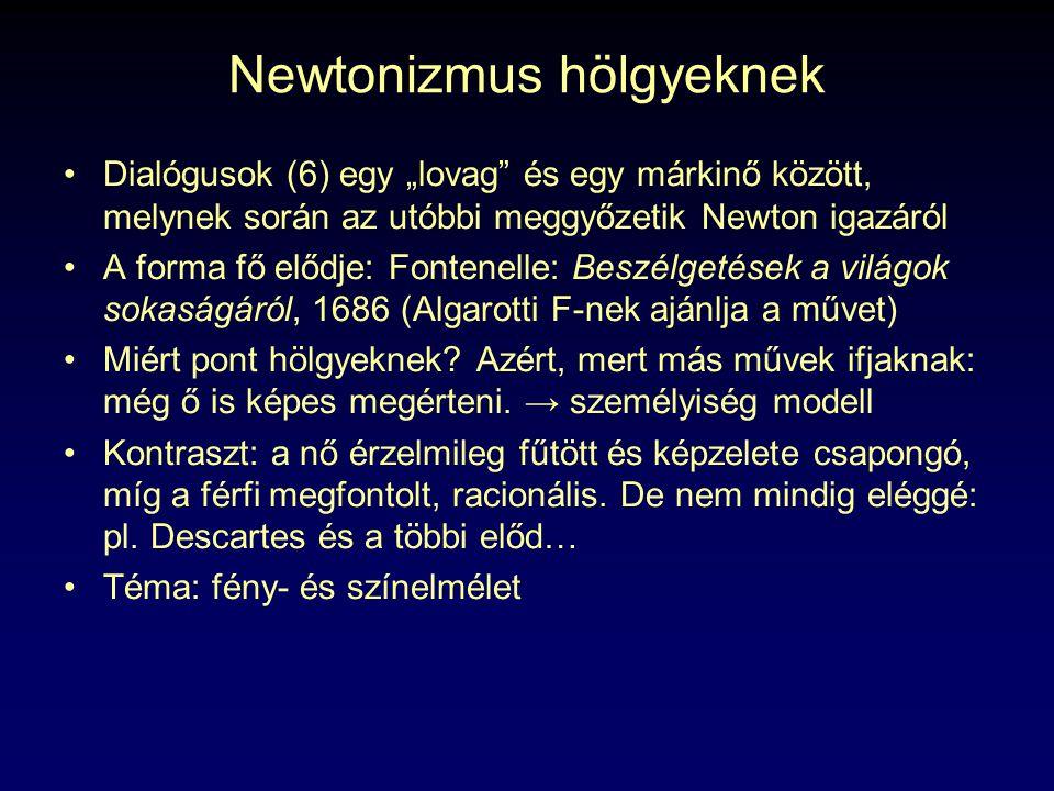"""Newtonizmus hölgyeknek Dialógusok (6) egy """"lovag és egy márkinő között, melynek során az utóbbi meggyőzetik Newton igazáról A forma fő elődje: Fontenelle: Beszélgetések a világok sokaságáról, 1686 (Algarotti F-nek ajánlja a művet) Miért pont hölgyeknek."""