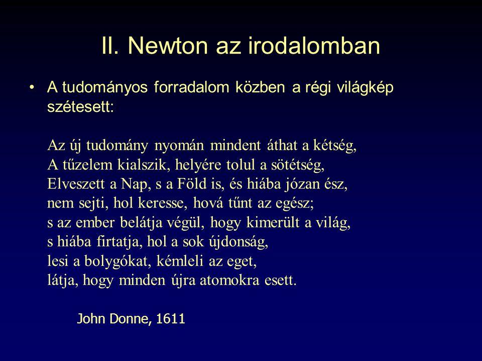 II. Newton az irodalomban A tudományos forradalom közben a régi világkép szétesett: Az új tudomány nyomán mindent áthat a kétség, A tűzelem kialszik,