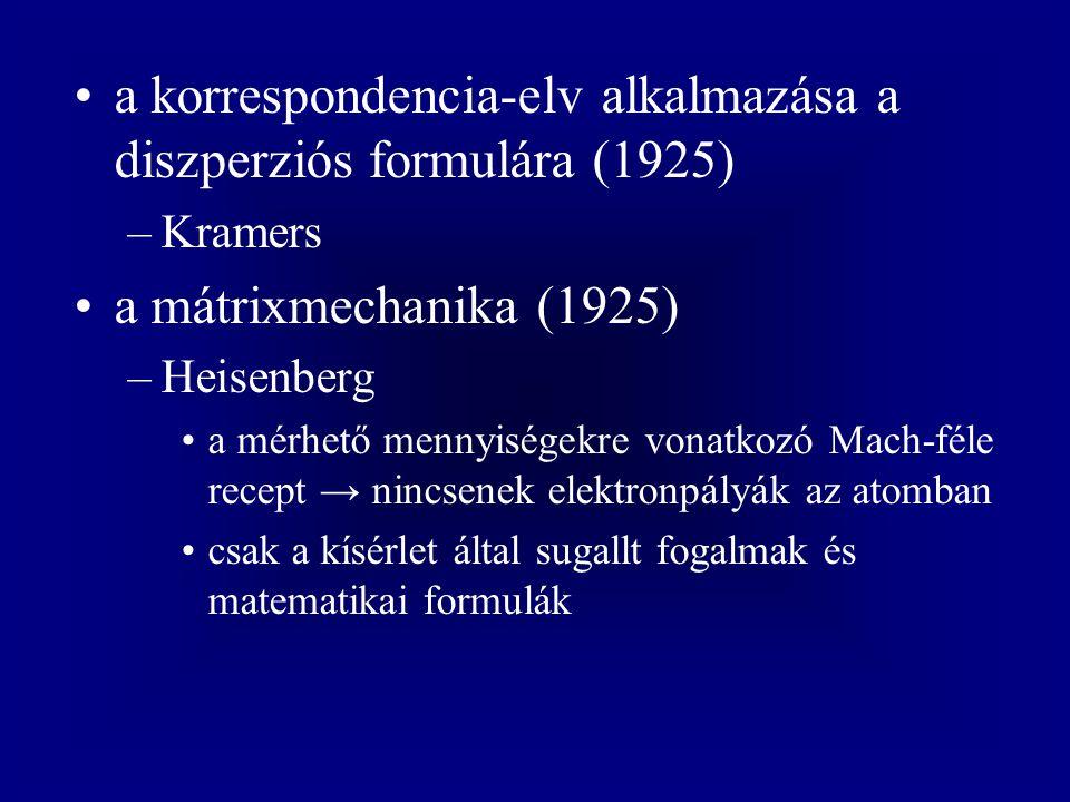 a korrespondencia-elv alkalmazása a diszperziós formulára (1925) –Kramers a mátrixmechanika (1925) –Heisenberg a mérhető mennyiségekre vonatkozó Mach-