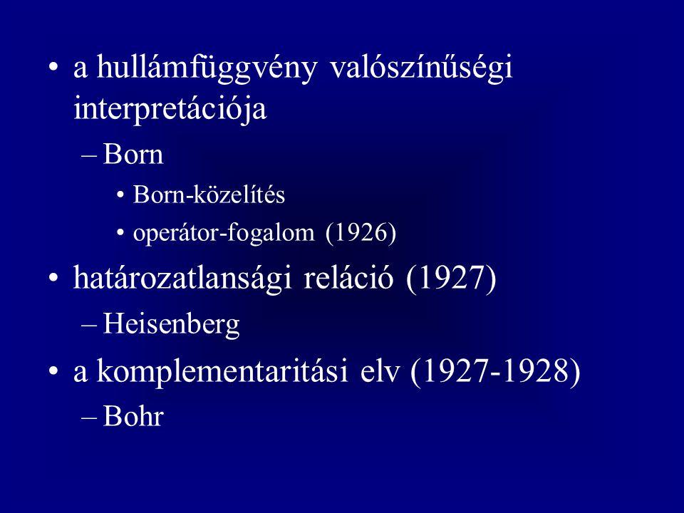 a hullámfüggvény valószínűségi interpretációja –Born Born-közelítés operátor-fogalom (1926) határozatlansági reláció (1927) –Heisenberg a komplementar
