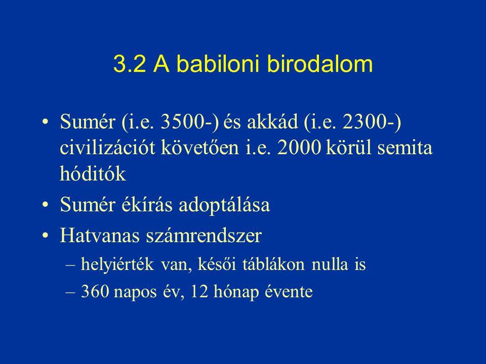 3.2 A babiloni birodalom Sumér (i.e. 3500-) és akkád (i.e. 2300-) civilizációt követően i.e. 2000 körül semita hóditók Sumér ékírás adoptálása Hatvana