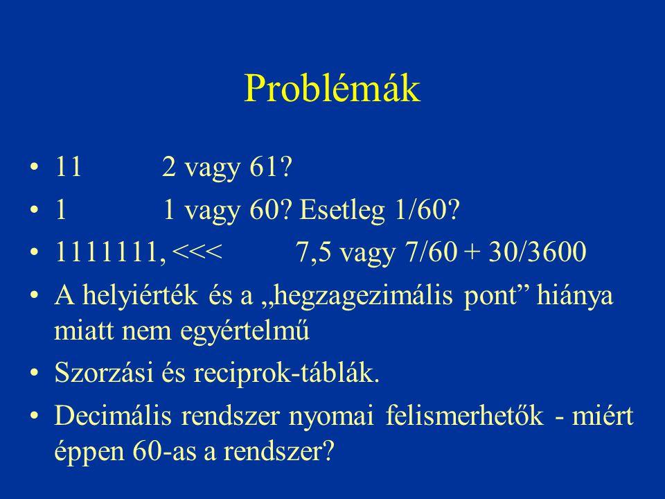 """Problémák 11 2 vagy 61? 11 vagy 60? Esetleg 1/60? 1111111, <<< 7,5 vagy 7/60 + 30/3600 A helyiérték és a """"hegzagezimális pont"""" hiánya miatt nem egyért"""