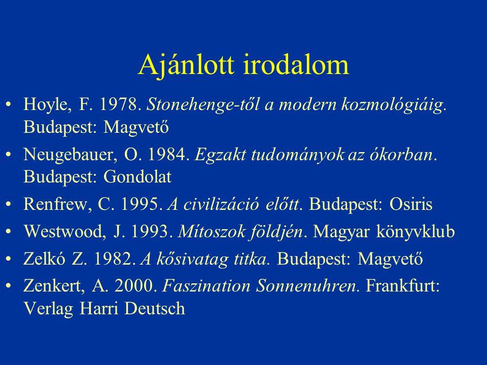 Ajánlott irodalom Hoyle, F. 1978. Stonehenge-től a modern kozmológiáig. Budapest: Magvető Neugebauer, O. 1984. Egzakt tudományok az ókorban. Budapest: