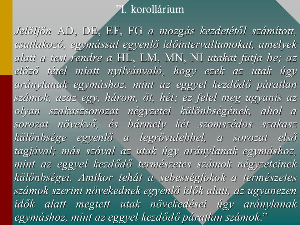 """""""I. korollárium Jelöljön AD, DE, EF, FG a mozgás kezdetétől számított, csatlakozó, egymással egyenlő időintervallumokat, amelyek alatt a test rendre a"""