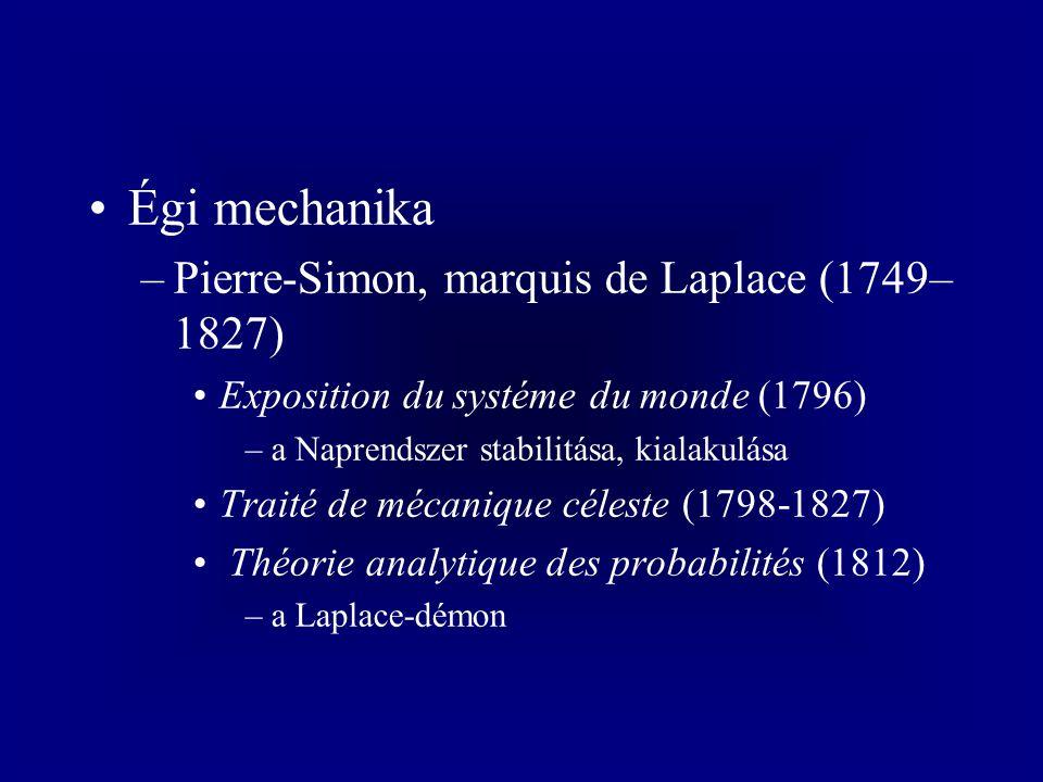 Égi mechanika –Pierre-Simon, marquis de Laplace (1749– 1827) Exposition du systéme du monde (1796) –a Naprendszer stabilitása, kialakulása Traité de mécanique céleste (1798-1827) Théorie analytique des probabilités (1812) –a Laplace-démon