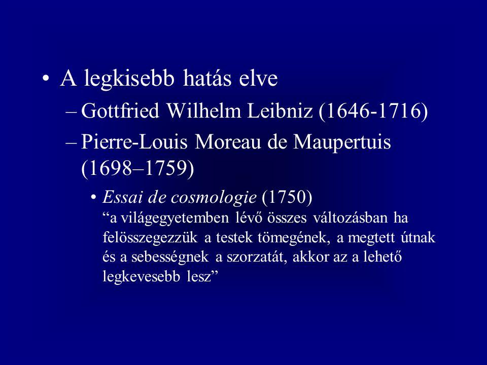 A legkisebb hatás elve –Gottfried Wilhelm Leibniz (1646-1716) –Pierre-Louis Moreau de Maupertuis (1698–1759) Essai de cosmologie (1750) a világegyetemben lévő összes változásban ha felösszegezzük a testek tömegének, a megtett útnak és a sebességnek a szorzatát, akkor az a lehető legkevesebb lesz