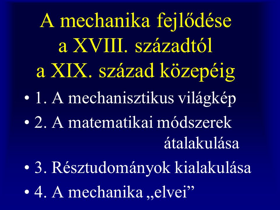 A mechanika fejlődése a XVIII. századtól a XIX. század közepéig 1. A mechanisztikus világkép 2. A matematikai módszerek átalakulása 3. Résztudományok