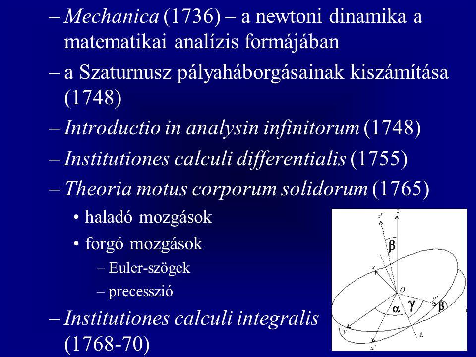 –Mechanica (1736) – a newtoni dinamika a matematikai analízis formájában –a Szaturnusz pályaháborgásainak kiszámítása (1748) –Introductio in analysin infinitorum (1748) –Institutiones calculi differentialis (1755) –Theoria motus corporum solidorum (1765) haladó mozgások forgó mozgások –Euler-szögek –precesszió –Institutiones calculi integralis (1768-70)