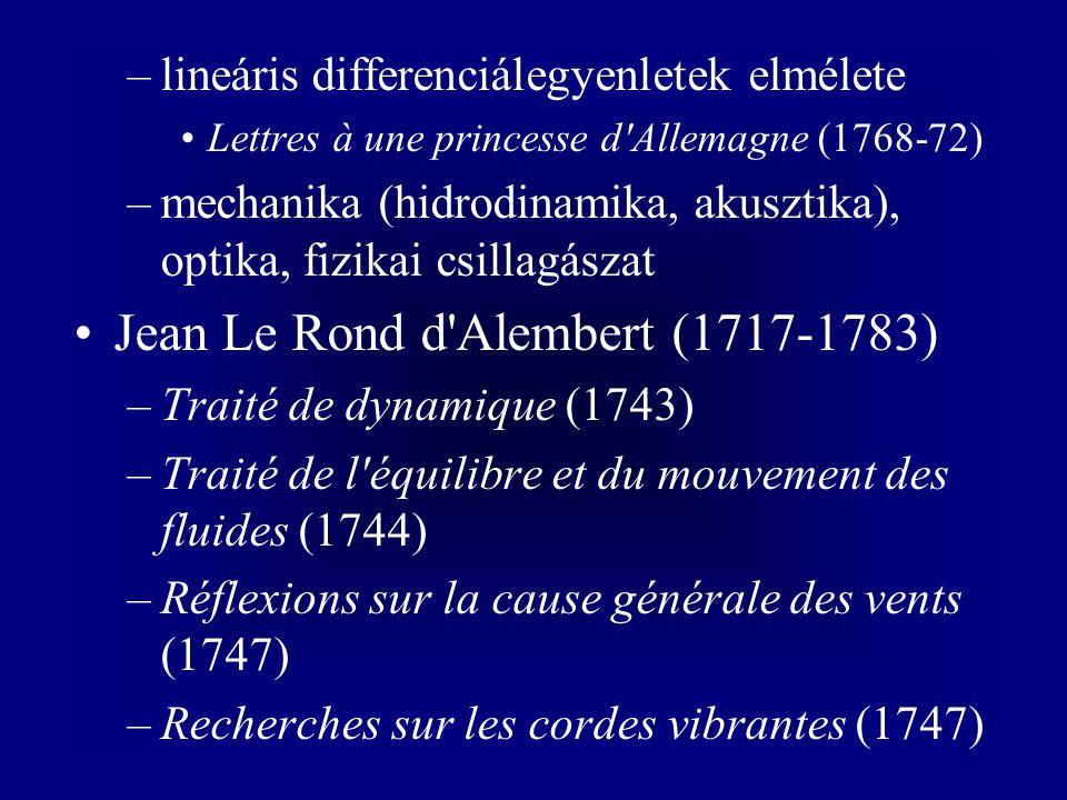 –lineáris differenciálegyenletek elmélete Lettres à une princesse d Allemagne (1768-72) –mechanika (hidrodinamika, akusztika), optika, fizikai csillagászat Jean Le Rond d Alembert (1717-1783) –Traité de dynamique (1743) –Traité de l équilibre et du mouvement des fluides (1744) –Réflexions sur la cause générale des vents (1747) –Recherches sur les cordes vibrantes (1747)