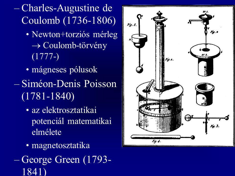 –Charles-Augustine de Coulomb (1736-1806) Newton+torziós mérleg  Coulomb-törvény (1777-) mágneses pólusok –Siméon-Denis Poisson (1781-1840) az elektrosztatikai potenciál matematikai elmélete magnetosztatika –George Green (1793- 1841)
