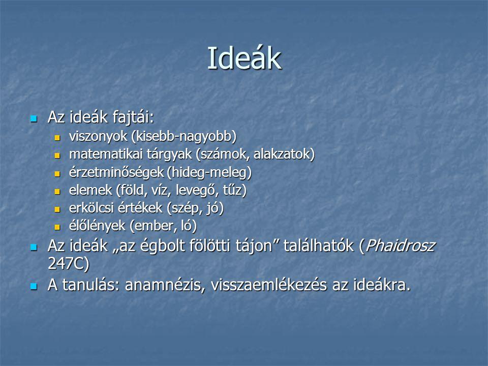 Ideák Az ideák fajtái: Az ideák fajtái: viszonyok (kisebb-nagyobb) viszonyok (kisebb-nagyobb) matematikai tárgyak (számok, alakzatok) matematikai tárg