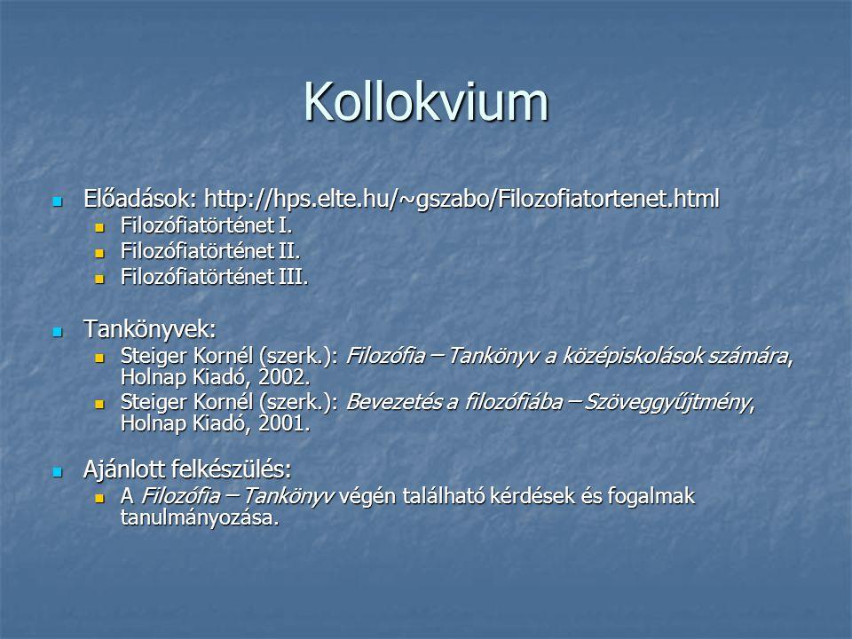 Kollokvium Előadások: http://hps.elte.hu/~gszabo/Filozofiatortenet.html Előadások: http://hps.elte.hu/~gszabo/Filozofiatortenet.html Filozófiatörténet