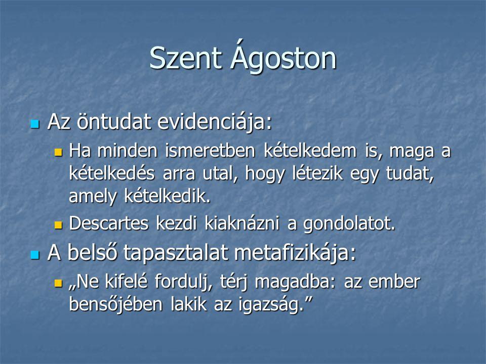 Szent Ágoston Az öntudat evidenciája: Az öntudat evidenciája: Ha minden ismeretben kételkedem is, maga a kételkedés arra utal, hogy létezik egy tudat,