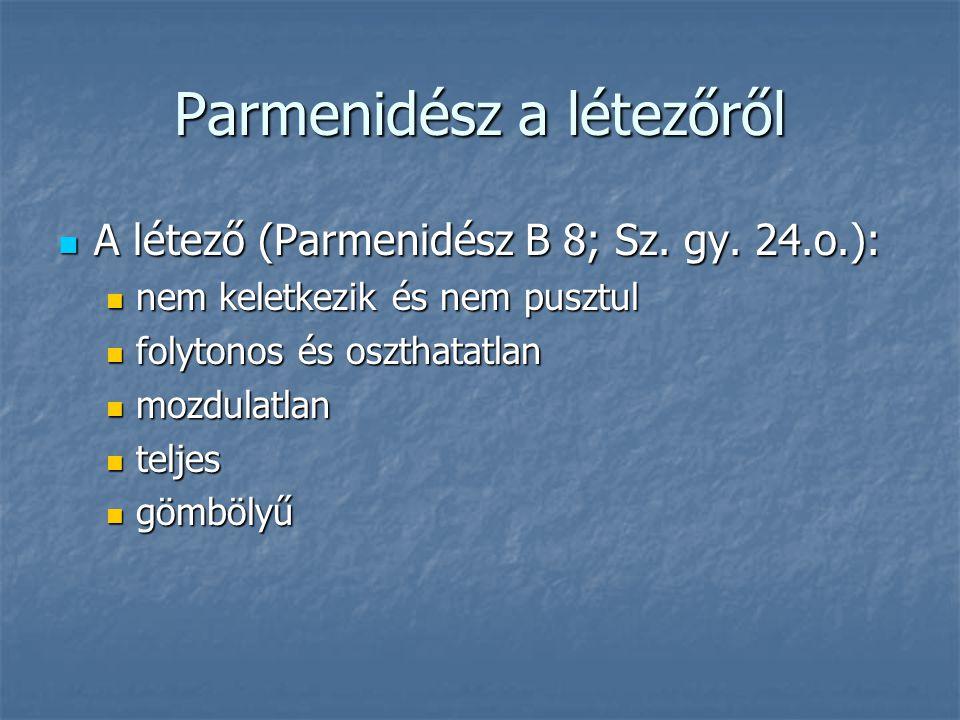 Parmenidész a létezőről A létező (Parmenidész B 8; Sz. gy. 24.o.): A létező (Parmenidész B 8; Sz. gy. 24.o.): nem keletkezik és nem pusztul nem keletk