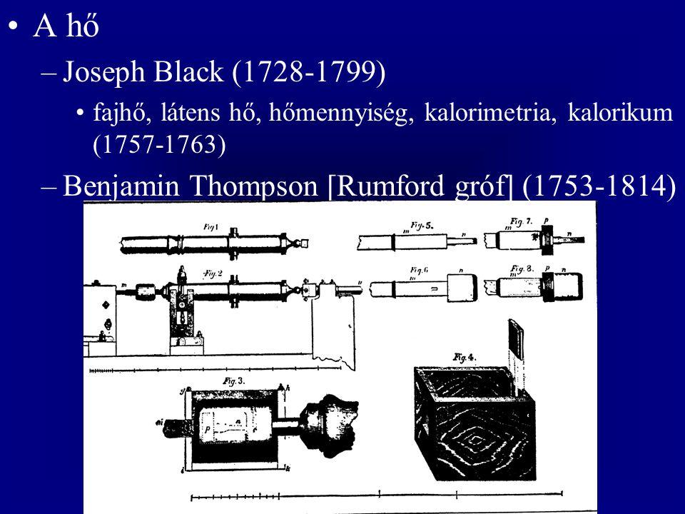 A hő –Joseph Black (1728-1799) fajhő, látens hő, hőmennyiség, kalorimetria, kalorikum (1757-1763) –Benjamin Thompson [Rumford gróf] (1753-1814)