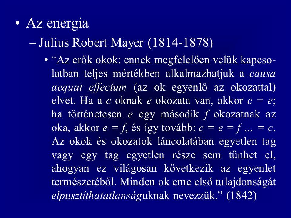 Az energia –Julius Robert Mayer (1814-1878) Az erők okok: ennek megfelelően velük kapcso- latban teljes mértékben alkalmazhatjuk a causa aequat effectum (az ok egyenlő az okozattal) elvet.