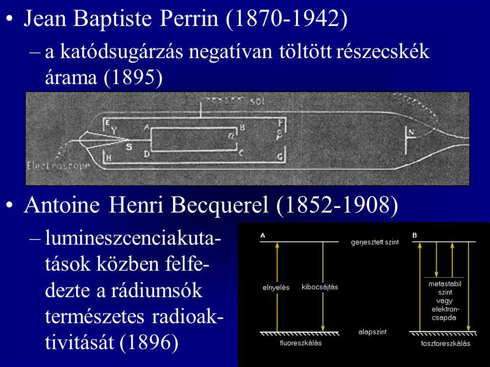 Jean Baptiste Perrin (1870-1942) –a katódsugárzás negatívan töltött részecskék árama (1895) Antoine Henri Becquerel (1852-1908) –lumineszcenciakuta- t