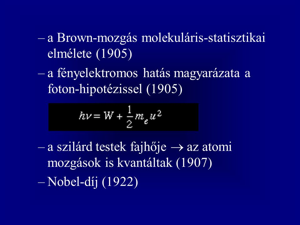 –a Brown-mozgás molekuláris-statisztikai elmélete (1905) –a fényelektromos hatás magyarázata a foton-hipotézissel (1905) –a szilárd testek fajhője  a