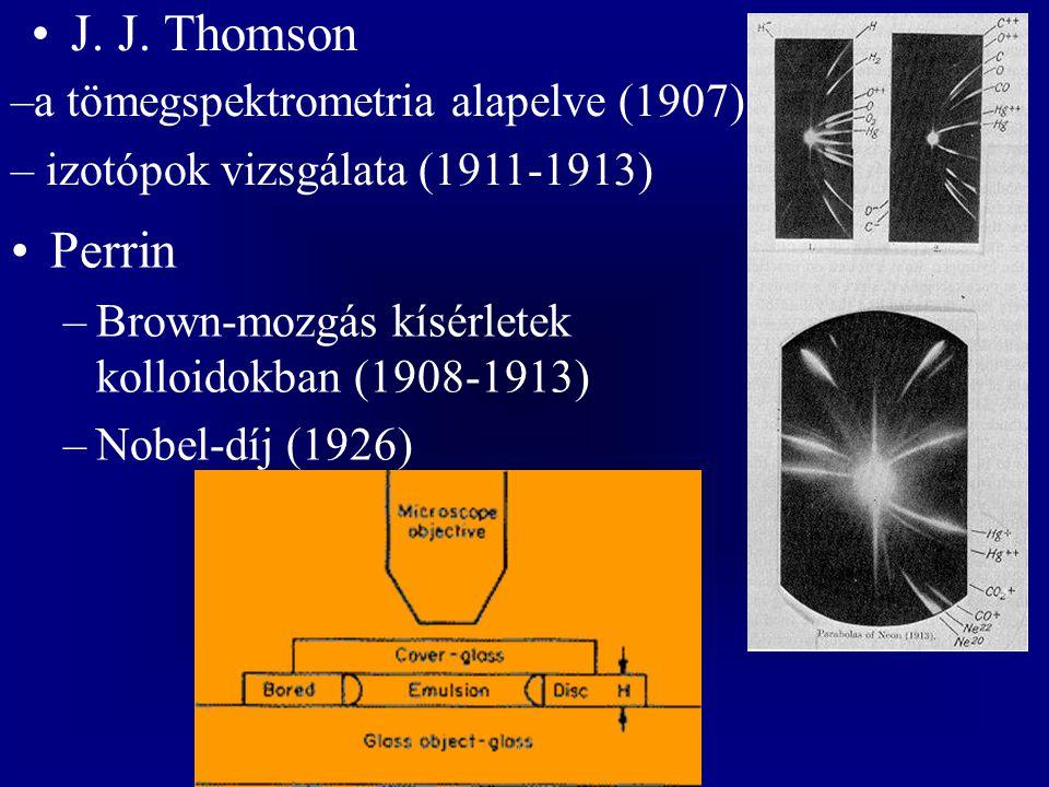 J. J. Thomson –a tömegspektrometria alapelve (1907) – izotópok vizsgálata (1911-1913) Perrin –Brown-mozgás kísérletek kolloidokban (1908-1913) –Nobel-