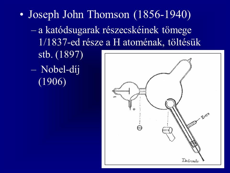 Joseph John Thomson (1856-1940) –a katódsugarak részecskéinek tömege 1/1837-ed része a H atoménak, töltésük stb. (1897) – Nobel-díj (1906)