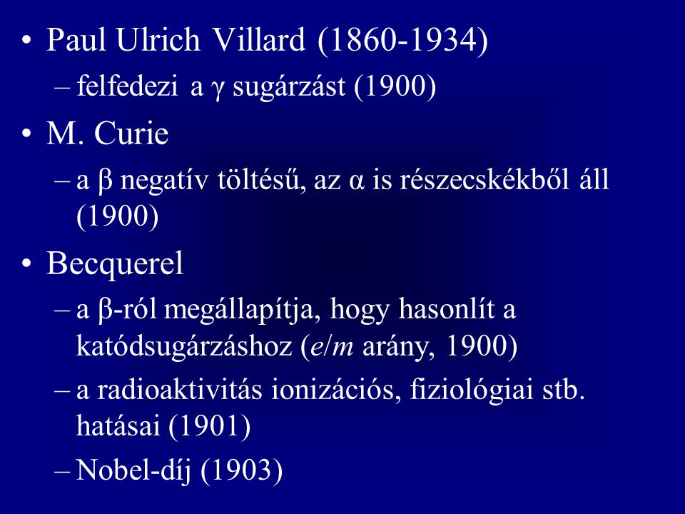 Paul Ulrich Villard (1860-1934) –felfedezi a γ sugárzást (1900) M. Curie –a β negatív töltésű, az α is részecskékből áll (1900) Becquerel –a β-ról meg