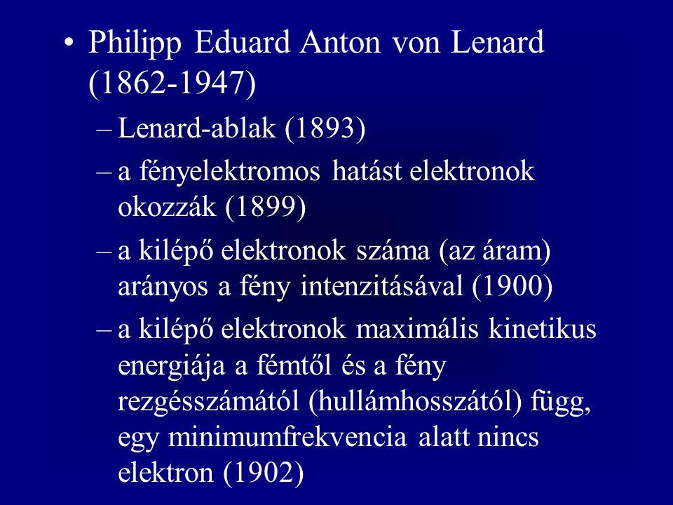 Philipp Eduard Anton von Lenard (1862-1947) –Lenard-ablak (1893) –a fényelektromos hatást elektronok okozzák (1899) –a kilépő elektronok száma (az ára