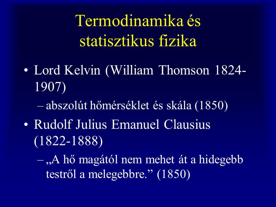 Termodinamika és statisztikus fizika Lord Kelvin (William Thomson 1824- 1907) –abszolút hőmérséklet és skála (1850) Rudolf Julius Emanuel Clausius (18