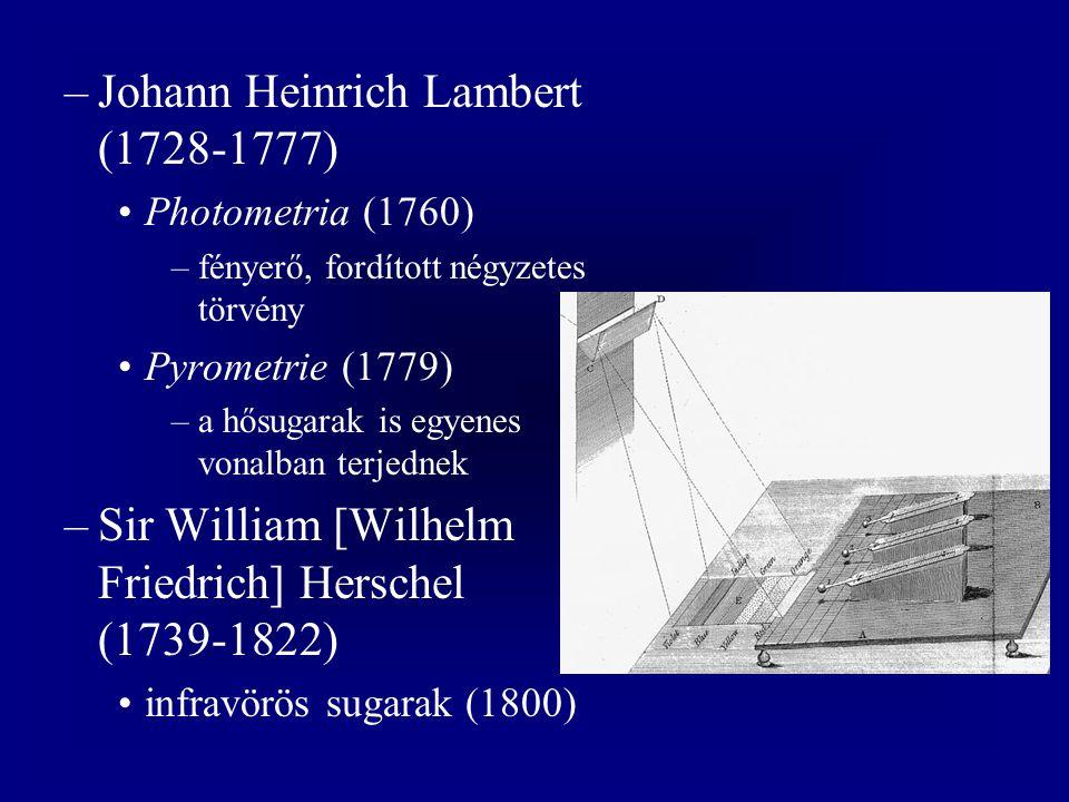 –Johann Heinrich Lambert (1728-1777) Photometria (1760) –fényerő, fordított négyzetes törvény Pyrometrie (1779) –a hősugarak is egyenes vonalban terjednek –Sir William [Wilhelm Friedrich] Herschel (1739-1822) infravörös sugarak (1800)