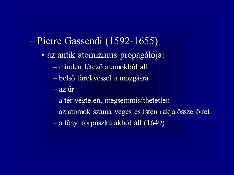 –Pierre Gassendi (1592-1655) az antik atomizmus propagálója: –minden létező atomokból áll –belső törekvéssel a mozgásra –az űr –a tér végtelen, megsemmisíthetetlen –az atomok száma véges és Isten rakja össze őket –a fény korpuszkulákból áll (1649)