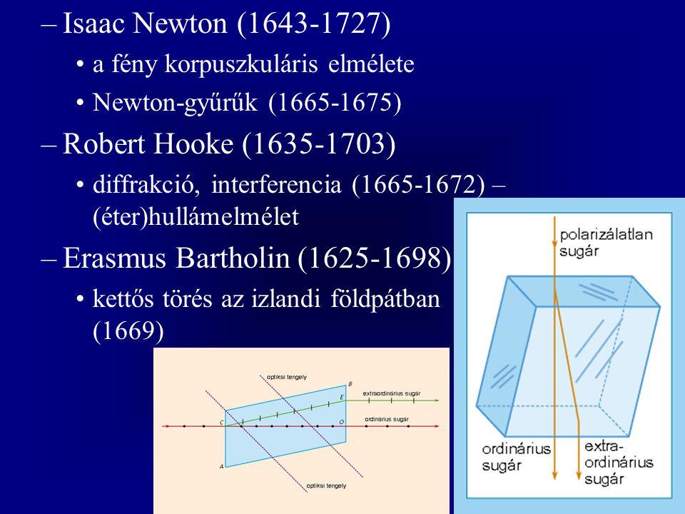 –Isaac Newton (1643-1727) a fény korpuszkuláris elmélete Newton-gyűrűk (1665-1675) –Robert Hooke (1635-1703) diffrakció, interferencia (1665-1672) – (éter)hullámelmélet –Erasmus Bartholin (1625-1698) kettős törés az izlandi földpátban (1669)