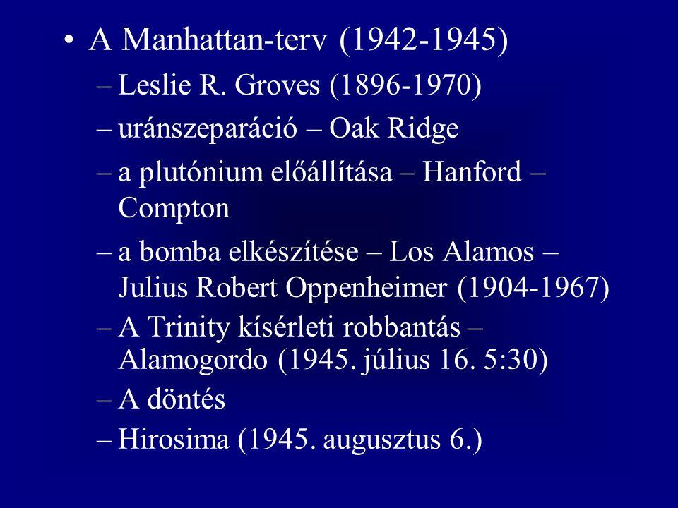 A Manhattan-terv (1942-1945) –Leslie R. Groves (1896-1970) –uránszeparáció – Oak Ridge –a plutónium előállítása – Hanford – Compton –a bomba elkészíté