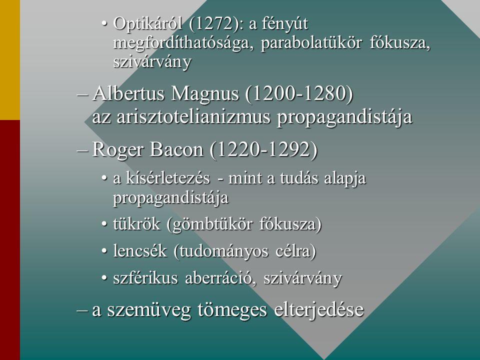 Optikáról (1272): a fényút megfordíthatósága, parabolatükör fókusza, szivárványOptikáról (1272): a fényút megfordíthatósága, parabolatükör fókusza, szivárvány –Albertus Magnus (1200-1280) az arisztotelianizmus propagandistája –Roger Bacon (1220-1292) a kísérletezés - mint a tudás alapja propagandistájaa kísérletezés - mint a tudás alapja propagandistája tükrök (gömbtükör fókusza)tükrök (gömbtükör fókusza) lencsék (tudományos célra)lencsék (tudományos célra) szférikus aberráció, szivárványszférikus aberráció, szivárvány –a szemüveg tömeges elterjedése