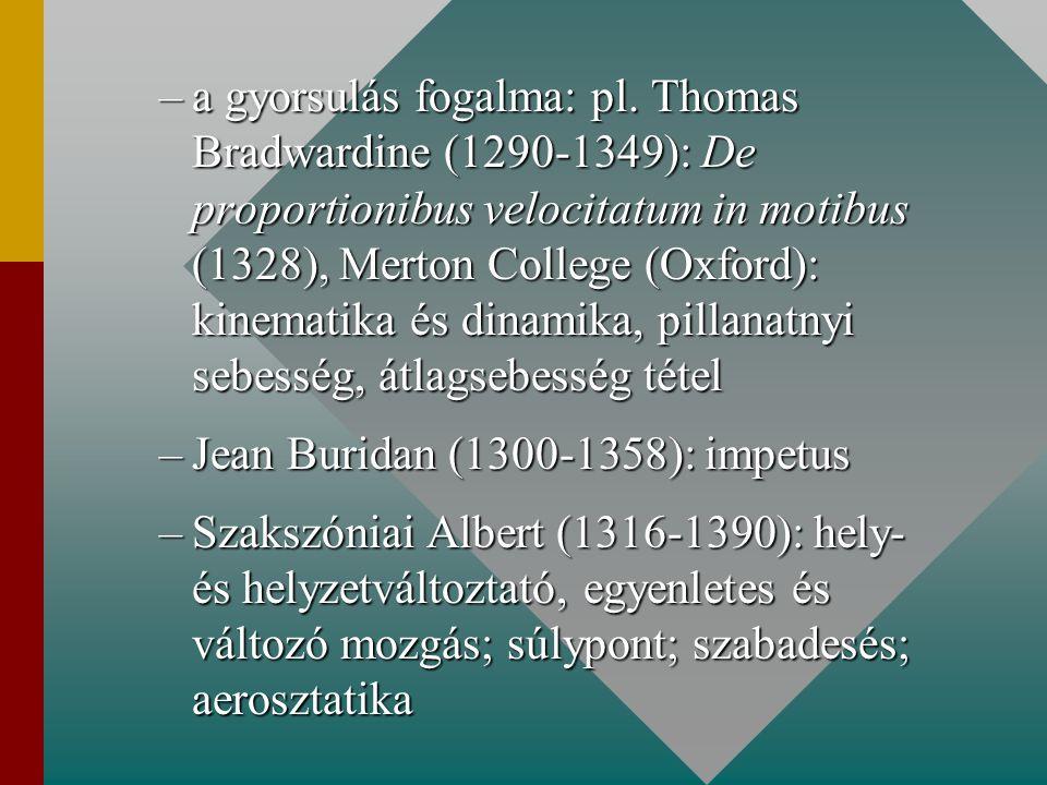 –a gyorsulás fogalma: pl. Thomas Bradwardine (1290-1349): De proportionibus velocitatum in motibus (1328), Merton College (Oxford): kinematika és dina
