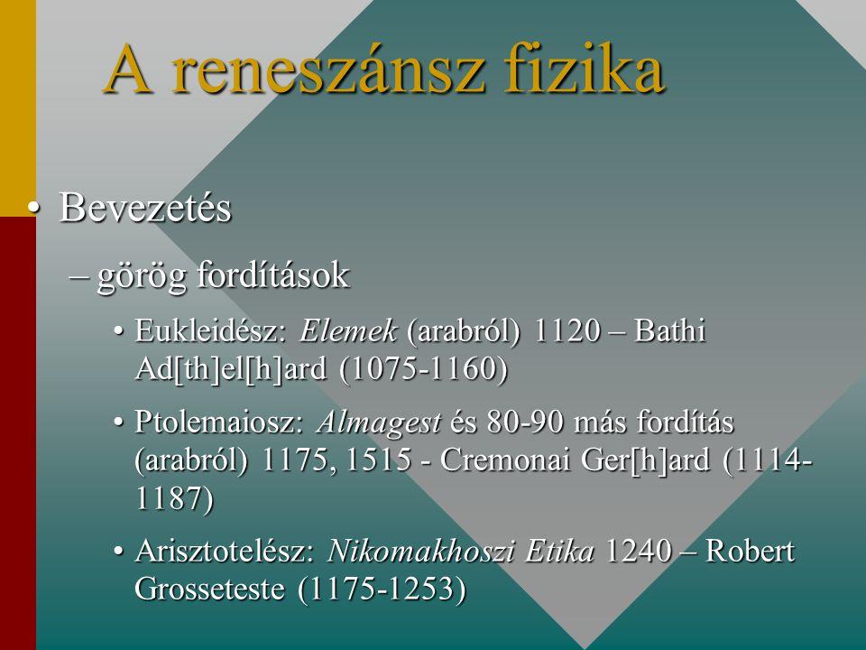 A reneszánsz fizika BevezetésBevezetés –görög fordítások Eukleidész: Elemek (arabról) 1120 – Bathi Ad[th]el[h]ard (1075-1160)Eukleidész: Elemek (arabról) 1120 – Bathi Ad[th]el[h]ard (1075-1160) Ptolemaiosz: Almagest és 80-90 más fordítás (arabról) 1175, 1515 - Cremonai Ger[h]ard (1114- 1187)Ptolemaiosz: Almagest és 80-90 más fordítás (arabról) 1175, 1515 - Cremonai Ger[h]ard (1114- 1187) Arisztotelész: Nikomakhoszi Etika 1240 – Robert Grosseteste (1175-1253)Arisztotelész: Nikomakhoszi Etika 1240 – Robert Grosseteste (1175-1253)
