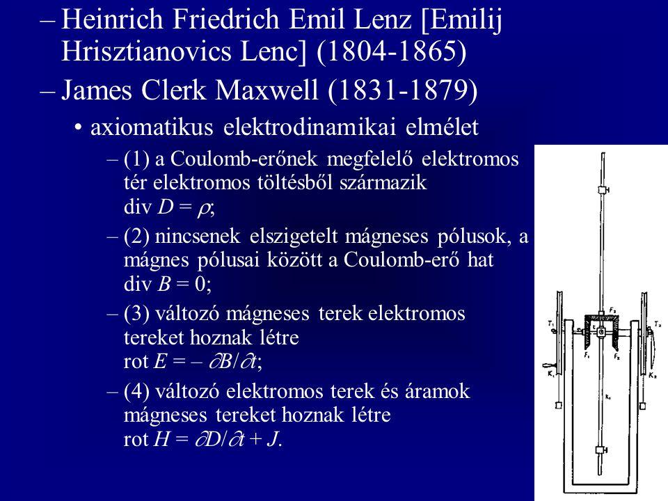 –Heinrich Friedrich Emil Lenz [Emilij Hrisztianovics Lenc] (1804-1865) –James Clerk Maxwell (1831-1879) axiomatikus elektrodinamikai elmélet –(1) a Coulomb-erőnek megfelelő elektromos tér elektromos töltésből származik div D =  ; –(2) nincsenek elszigetelt mágneses pólusok, a mágnes pólusai között a Coulomb-erő hat div B = 0; –(3) változó mágneses terek elektromos tereket hoznak létre rot E = –  B/  t; –(4) változó elektromos terek és áramok mágneses tereket hoznak létre rot H =  D/  t + J.
