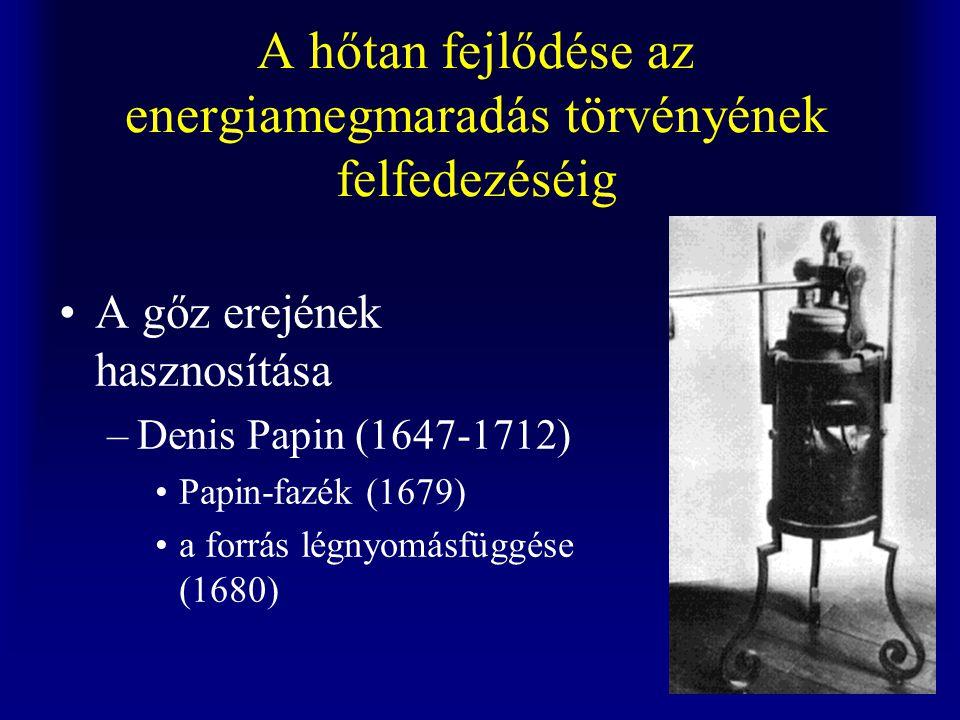 A hőtan fejlődése az energiamegmaradás törvényének felfedezéséig A gőz erejének hasznosítása –Denis Papin (1647-1712) Papin-fazék (1679) a forrás légnyomásfüggése (1680)