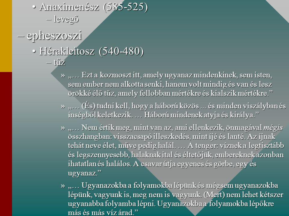 """Anaximenész (585-525)Anaximenész (585-525) –levegő –epheszoszi Hérakleitosz (540-480)Hérakleitosz (540-480) –tűz »""""… Ezt a kozmoszt itt, amely ugyanaz mindenkinek, sem isten, sem ember nem alkotta senki, hanem volt mindig és van és lesz örökké élő tűz, amely fellobban mértékre és kialszik mértékre. »""""… (És) tudni kell, hogy a háború közös..."""