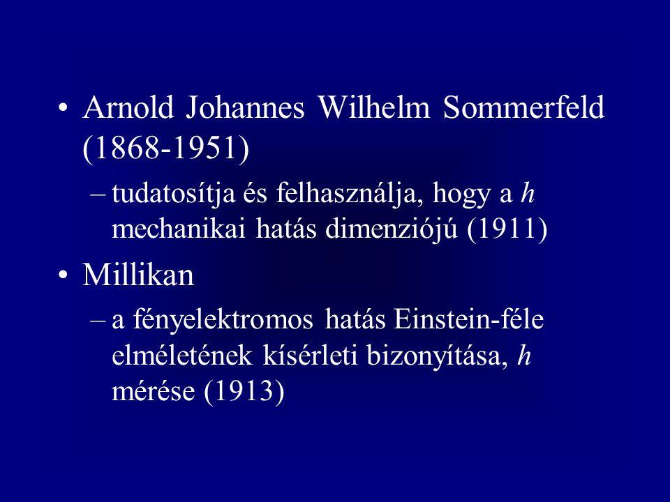 Arnold Johannes Wilhelm Sommerfeld (1868-1951) –tudatosítja és felhasználja, hogy a h mechanikai hatás dimenziójú (1911) Millikan –a fényelektromos hatás Einstein-féle elméletének kísérleti bizonyítása, h mérése (1913)