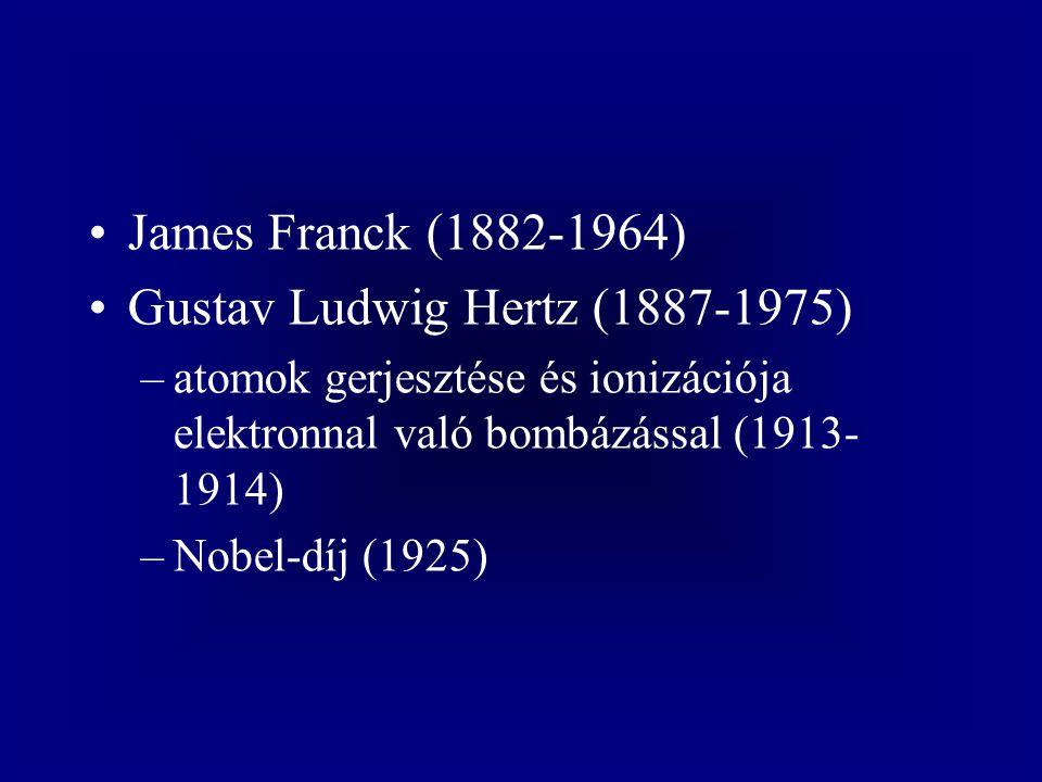 James Franck (1882-1964) Gustav Ludwig Hertz (1887-1975) –atomok gerjesztése és ionizációja elektronnal való bombázással (1913- 1914) –Nobel-díj (1925)
