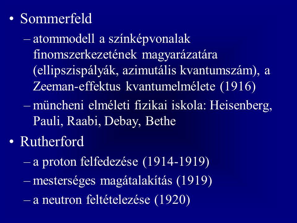 Sommerfeld –atommodell a színképvonalak finomszerkezetének magyarázatára (ellipszispályák, azimutális kvantumszám), a Zeeman-effektus kvantumelmélete (1916) –müncheni elméleti fizikai iskola: Heisenberg, Pauli, Raabi, Debay, Bethe Rutherford –a proton felfedezése (1914-1919) –mesterséges magátalakítás (1919) –a neutron feltételezése (1920)