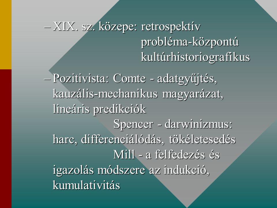–XIX. sz. közepe: retrospektív probléma-központú kultúrhistoriografikus –Pozitivista: Comte - adatgyűjtés, kauzális-mechanikus magyarázat, lineáris pr