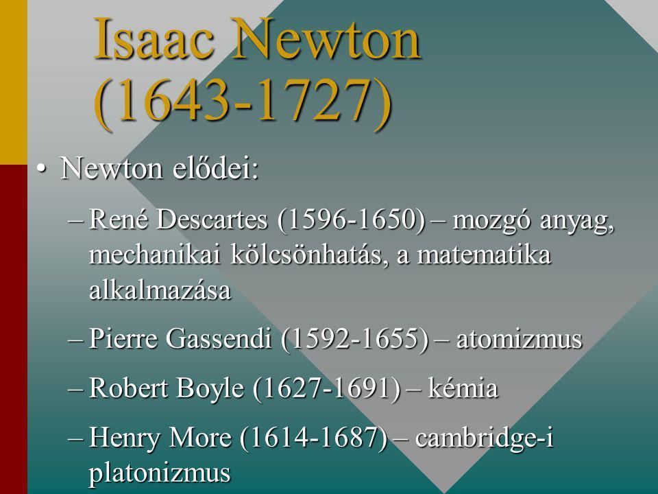 Isaac Newton (1643-1727) Newton elődei:Newton elődei: –René Descartes (1596-1650) – mozgó anyag, mechanikai kölcsönhatás, a matematika alkalmazása –Pierre Gassendi (1592-1655) – atomizmus –Robert Boyle (1627-1691) – kémia –Henry More (1614-1687) – cambridge-i platonizmus