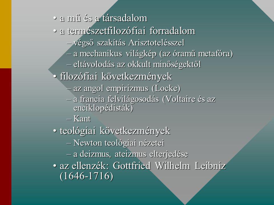 a mű és a társadaloma mű és a társadalom a természetfilozófiai forradaloma természetfilozófiai forradalom –végső szakítás Arisztotelésszel –a mechanikus világkép (az óramű metafóra) –eltávolodás az okkult minőségektől filozófiai következményekfilozófiai következmények –az angol empirizmus (Locke) –a francia felvilágosodás (Voltaire és az enciklopédisták) –Kant teológiai következményekteológiai következmények –Newton teológiai nézetei –a deizmus, ateizmus elterjedése az ellenzék: Gottfried Wilhelm Leibniz (1646-1716)az ellenzék: Gottfried Wilhelm Leibniz (1646-1716)