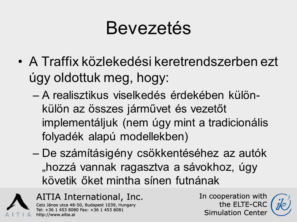 """Bevezetés A Traffix közlekedési keretrendszerben ezt úgy oldottuk meg, hogy: –A realisztikus viselkedés érdekében külön- külön az összes járművet és vezetőt implementáljuk (nem úgy mint a tradicionális folyadék alapú modellekben) –De számításigény csökkentéséhez az autók """"hozzá vannak ragasztva a sávokhoz, úgy követik őket mintha sínen futnának"""