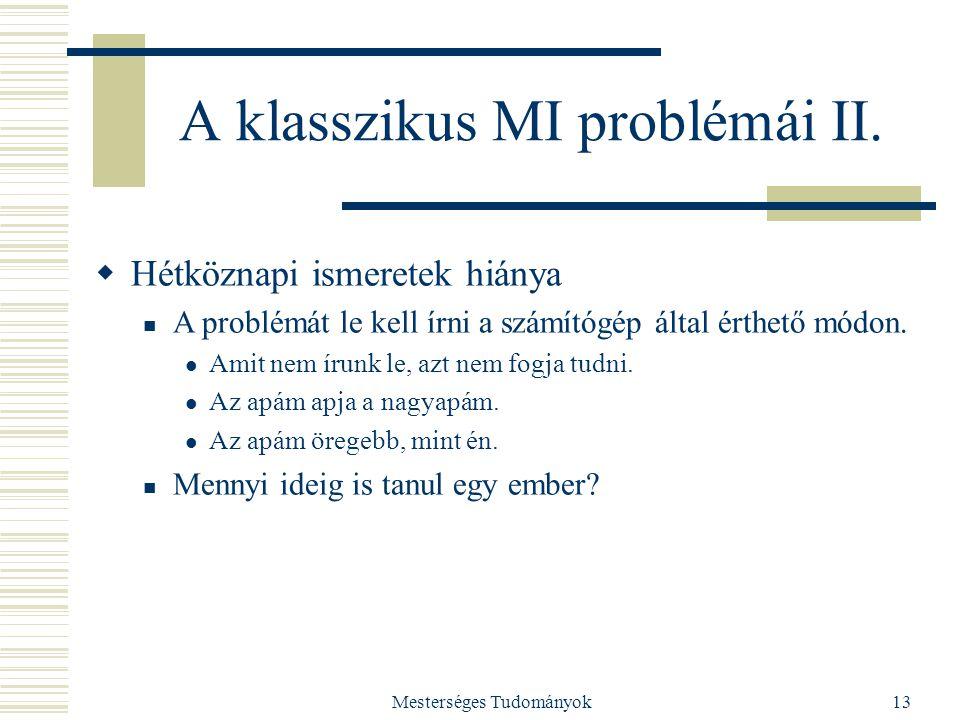 Mesterséges Tudományok13 A klasszikus MI problémái II.  Hétköznapi ismeretek hiánya A problémát le kell írni a számítógép által érthető módon. Amit n